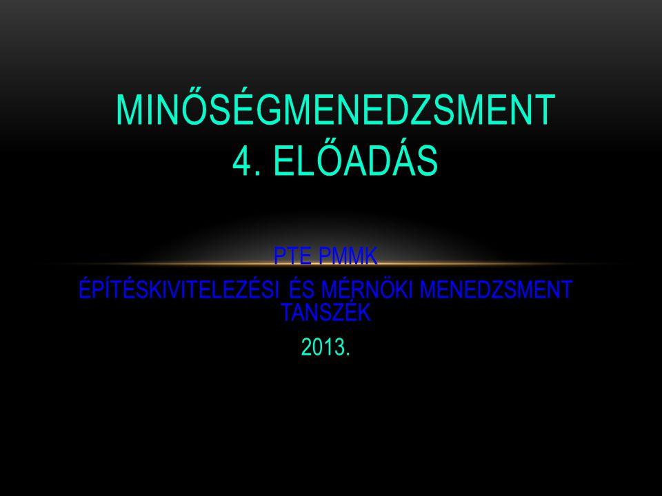 PTE PMMK ÉPÍTÉSKIVITELEZÉSI ÉS MÉRNÖKI MENEDZSMENT TANSZÉK 2013. MINŐSÉGMENEDZSMENT 4. ELŐADÁS