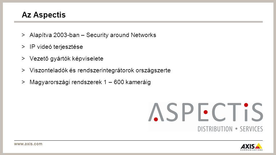 www.axis.com >Alapítva 2003-ban – Security around Networks >IP videó terjesztése >Vezető gyártók képviselete >Viszonteladók és rendszerintegrátorok országszerte >Magyarországi rendszerek 1 – 600 kameráig Az Aspectis