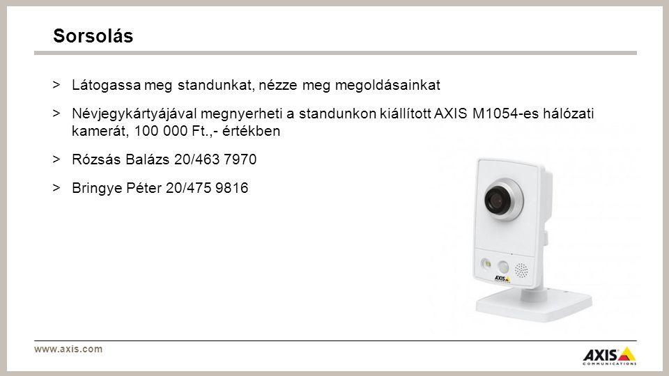www.axis.com >Látogassa meg standunkat, nézze meg megoldásainkat >Névjegykártyájával megnyerheti a standunkon kiállított AXIS M1054-es hálózati kamerát, 100 000 Ft.,- értékben >Rózsás Balázs 20/463 7970 >Bringye Péter 20/475 9816 Sorsolás