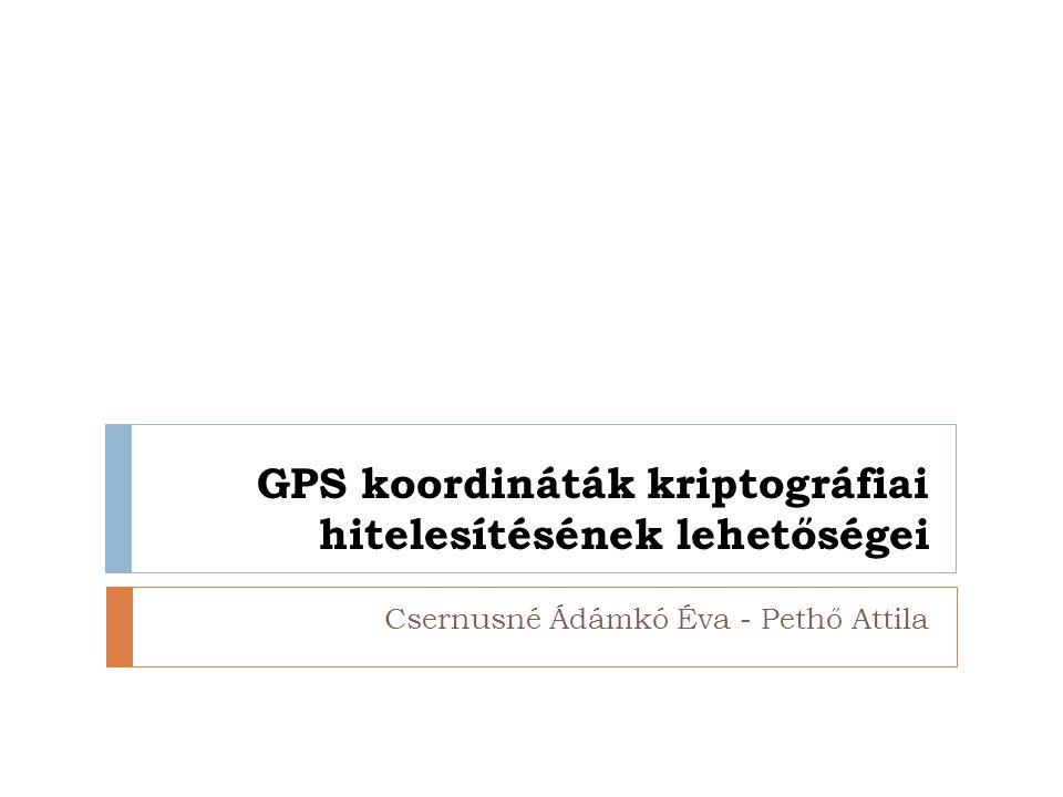 GPS koordináták kriptográfiai hitelesítésének lehetőségei Csernusné Ádámkó Éva - Pethő Attila