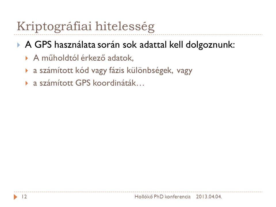 Kriptográfiai hitelesség  A GPS használata során sok adattal kell dolgoznunk:  A műholdtól érkező adatok,  a számított kód vagy fázis különbségek, vagy  a számított GPS koordináták… 2013.04.04.12Hollókő PhD konferencia