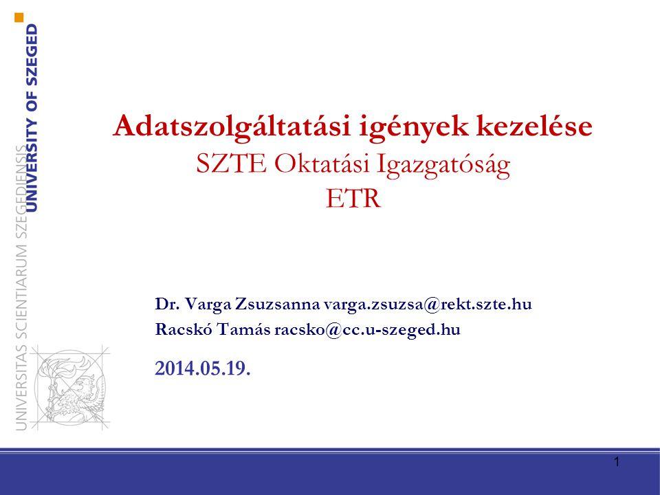 Dr. Varga Zsuzsanna varga.zsuzsa@rekt.szte.hu Racskó Tamás racsko@cc.u-szeged.hu 2014.05.19. Adatszolgáltatási igények kezelése SZTE Oktatási Igazgató