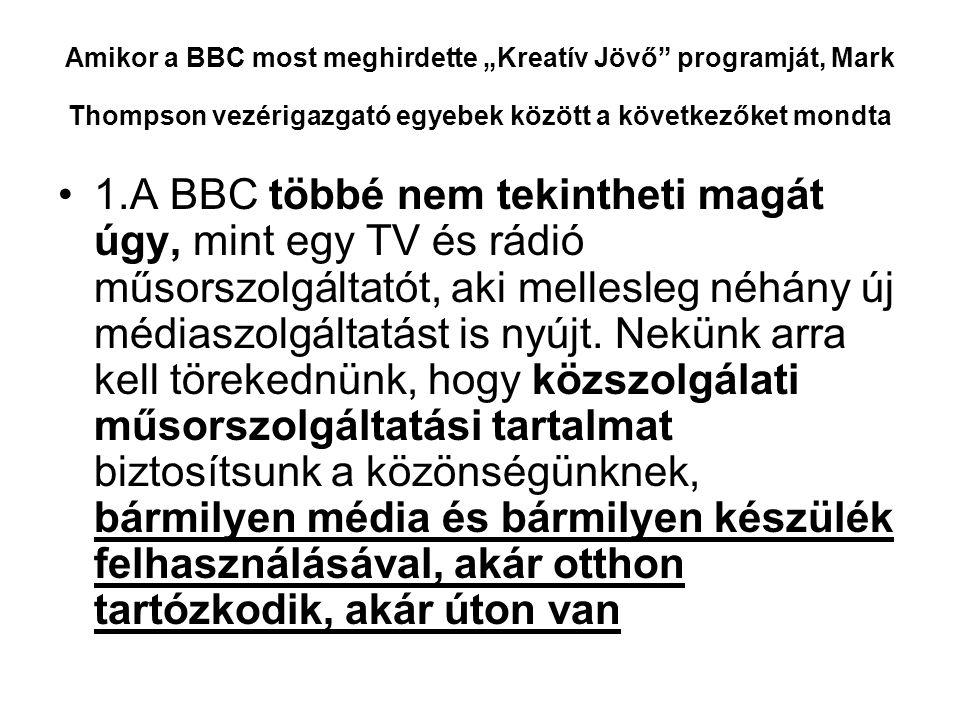 """Amikor a BBC most meghirdette """"Kreatív Jövő programját, Mark Thompson vezérigazgató egyebek között a következőket mondta •1.A BBC többé nem tekintheti magát úgy, mint egy TV és rádió műsorszolgáltatót, aki mellesleg néhány új médiaszolgáltatást is nyújt."""