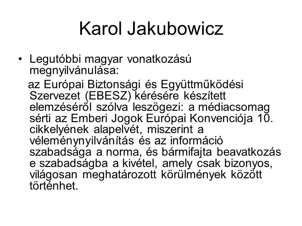 Karol Jakubowicz •Legutóbbi magyar vonatkozású megnyilvánulása: az Európai Biztonsági és Együttműködési Szervezet (EBESZ) kérésére készített elemzéséről szólva leszögezi: a médiacsomag sérti az Emberi Jogok Európai Konvenciója 10.