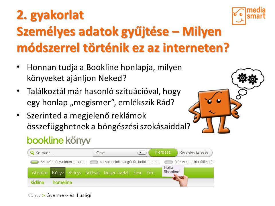2. gyakorlat Személyes adatok gyűjtése – Milyen módszerrel történik ez az interneten? • Honnan tudja a Bookline honlapja, milyen könyveket ajánljon Ne