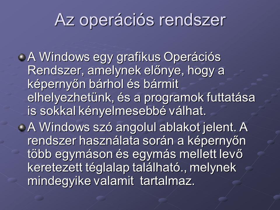 Az operációs rendszer A Windows egy grafikus Operációs Rendszer, amelynek előnye, hogy a képernyőn bárhol és bármit elhelyezhetünk, és a programok futtatása is sokkal kényelmesebbé válhat.