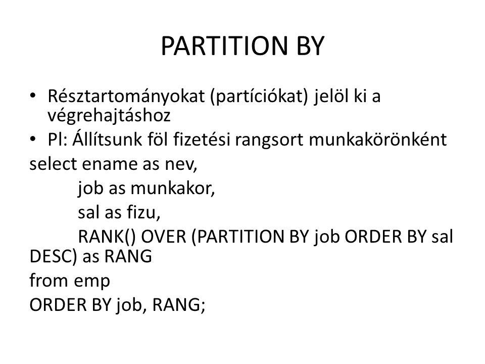 PARTITION BY • Résztartományokat (partíciókat) jelöl ki a végrehajtáshoz • Pl: Állítsunk föl fizetési rangsort munkakörönként select ename as nev, job