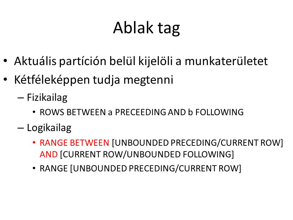 Ablak tag • Aktuális partíción belül kijelöli a munkaterületet • Kétféleképpen tudja megtenni – Fizikailag • ROWS BETWEEN a PRECEEDING AND b FOLLOWING – Logikailag • RANGE BETWEEN [UNBOUNDED PRECEDING/CURRENT ROW] AND [CURRENT ROW/UNBOUNDED FOLLOWING] • RANGE [UNBOUNDED PRECEDING/CURRENT ROW]