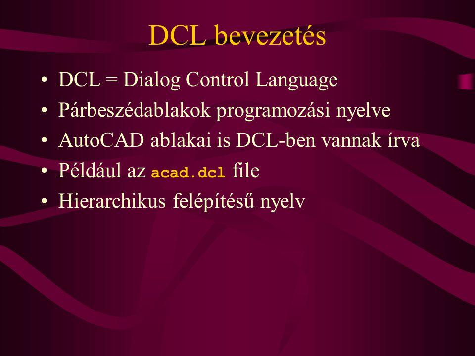 DCL bevezetés •DCL = Dialog Control Language •Párbeszédablakok programozási nyelve •AutoCAD ablakai is DCL-ben vannak írva •Például az acad.dcl file •Hierarchikus felépítésű nyelv