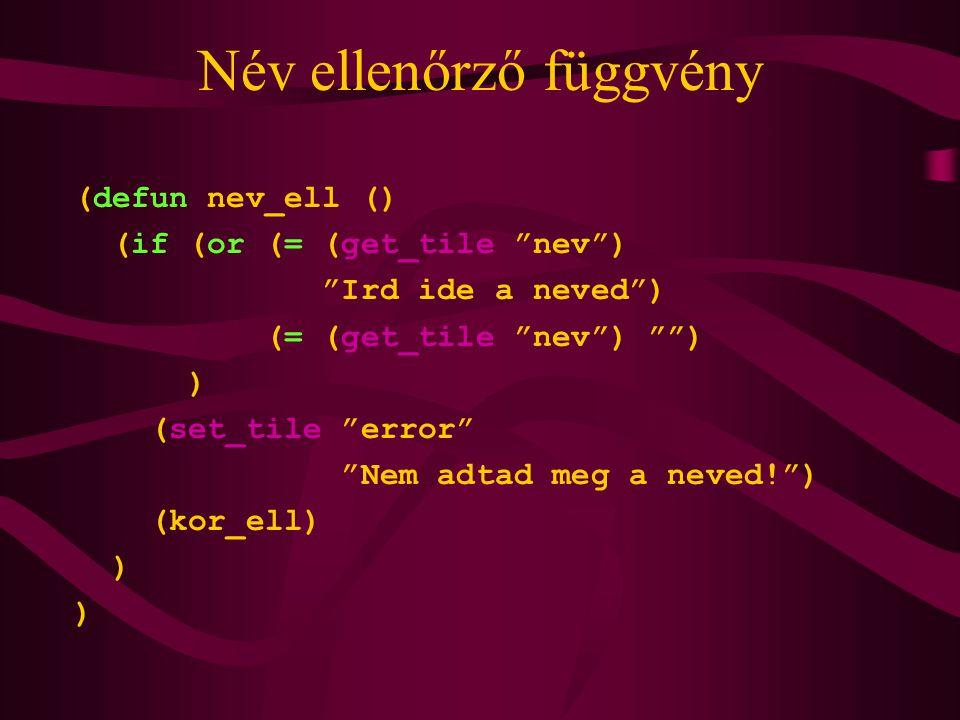 Név ellenőrző függvény (defun nev_ell () (if (or (= (get_tile nev ) Ird ide a neved ) (= (get_tile nev ) ) ) (set_tile error Nem adtad meg a neved! ) (kor_ell) )