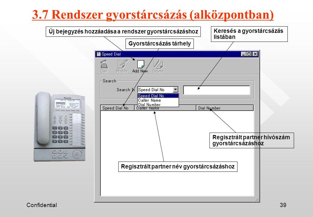 Confidential39 3.7 Rendszer gyorstárcsázás (alközpontban) Új bejegyzés hozzáadása a rendszer gyorstárcsázáshoz Gyorstárcsázás tárhely Keresés a gyorstárcsázás listában Regisztrált partner hívószám gyorstárcsázáshoz Regisztrált partner név gyorstárcsázáshoz