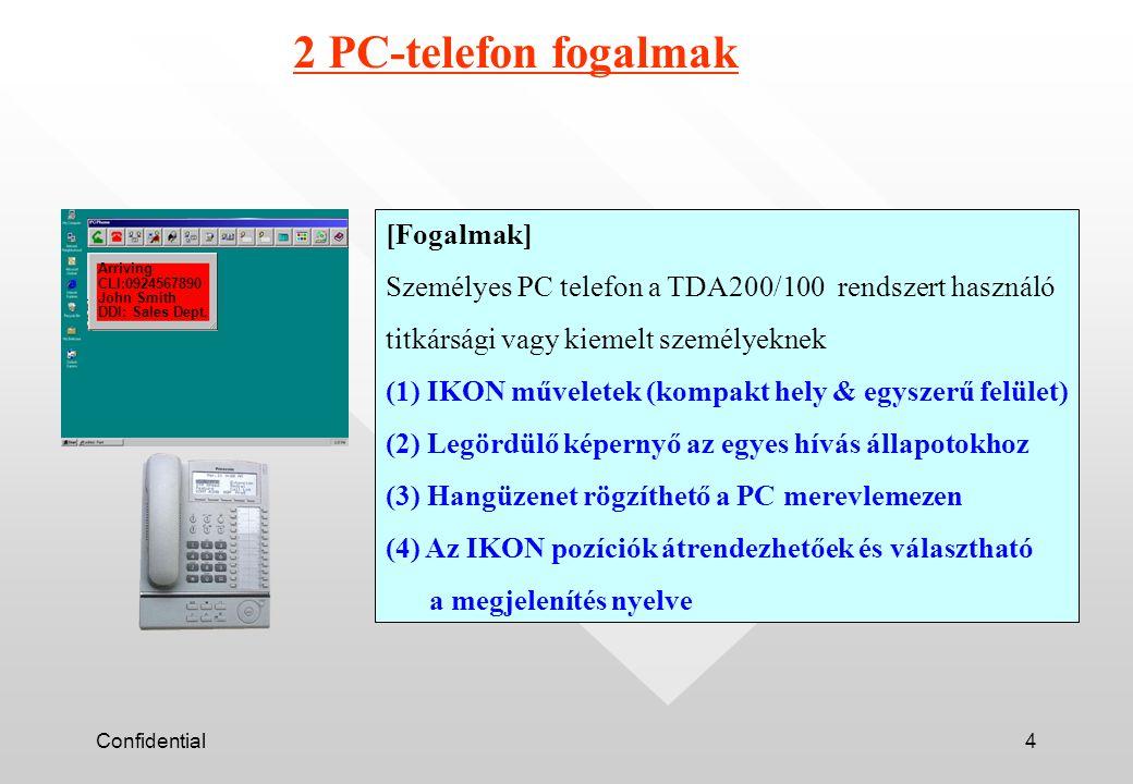 Confidential4 2 PC-telefon fogalmak [Fogalmak] Személyes PC telefon a TDA200/100 rendszert használó titkársági vagy kiemelt személyeknek (1) IKON műveletek (kompakt hely & egyszerű felület) (2) Legördülő képernyő az egyes hívás állapotokhoz (3) Hangüzenet rögzíthető a PC merevlemezen (4) Az IKON pozíciók átrendezhetőek és választható a megjelenítés nyelve Arriving CLI:0924567890 John Smith DDI: Sales Dept.
