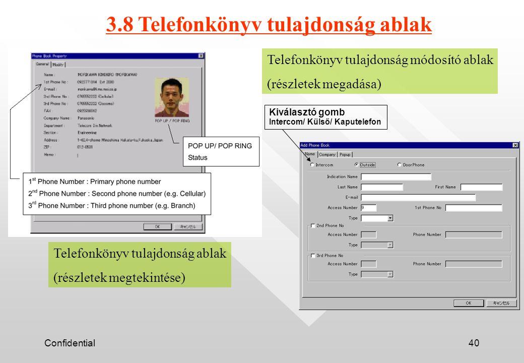 Confidential40 Telefonkönyv tulajdonság ablak (részletek megtekintése) Telefonkönyv tulajdonság módosító ablak (részletek megadása) 3.8 Telefonkönyv tulajdonság ablak Kiválasztó gomb Intercom/ Külső/ Kaputelefon