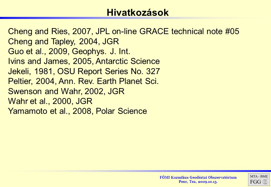 FÖMI Kozmikus Geodéziai Obszervatórium Penc, Tea, 2009.10.13. Hivatkozások Cheng and Ries, 2007, JPL on-line GRACE technical note #05 Cheng and Tapley
