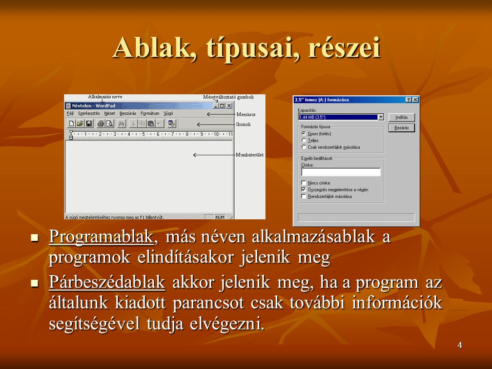 4 Ablak, típusai, részei  Programablak, más néven alkalmazásablak a programok elindításakor jelenik meg  Párbeszédablak akkor jelenik meg, ha a prog