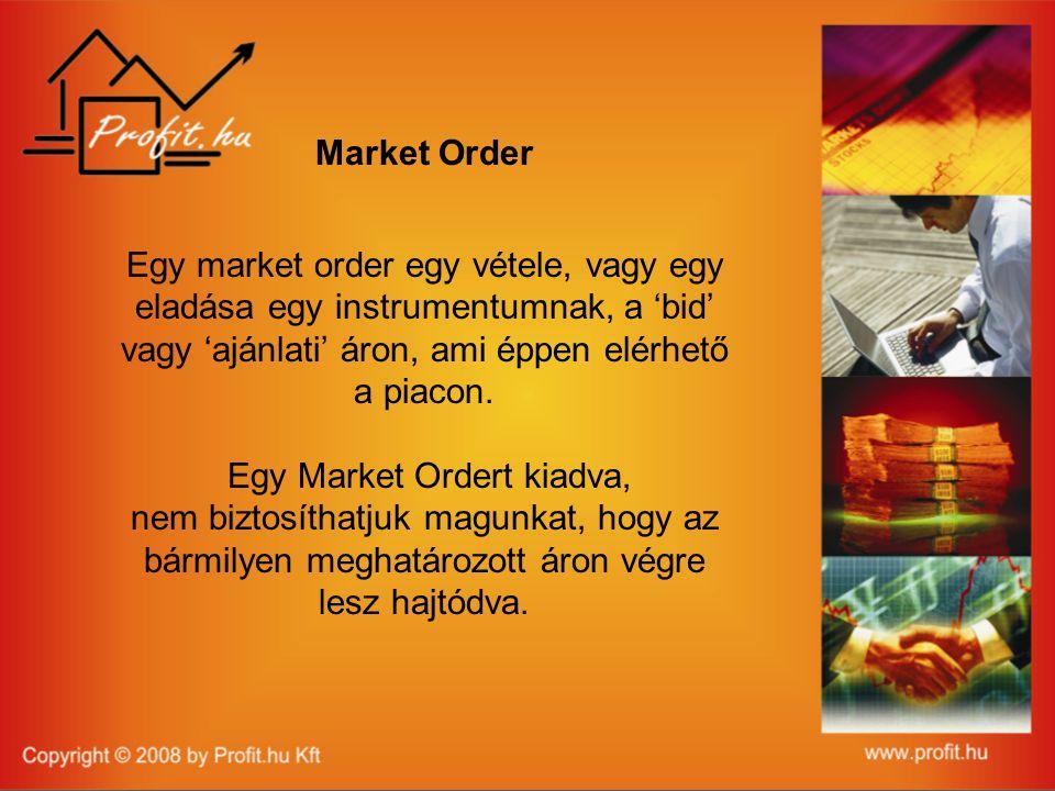 Market Order Egy market order egy vétele, vagy egy eladása egy instrumentumnak, a 'bid' vagy 'ajánlati' áron, ami éppen elérhető a piacon.