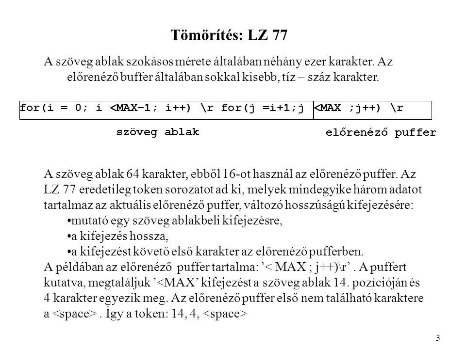 Tömörítés: LZ Az alkalmazott adatszerkezetek: 1.unsigned char win[winsize]; nem az ablak csúszik, hanem a pointerek, ekkor az (i+1) mod winsize művelet hatékonyabban végezhető, ha a winsize 2 hatványa 2.a kifejezések tárolására bináris kereső fát használunk: struct{ int parent; int smaller_child; int larger_child; } tree[winsize + 1]; 14