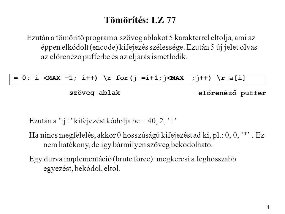 Tömörítés: LZ 77 Betömörítés: int window_cmp(char *w, int i, int j, int length) { int count = 0; while(length--) { if(w[i++] == w[j++]) count++; else return(count); } return(count); } 5