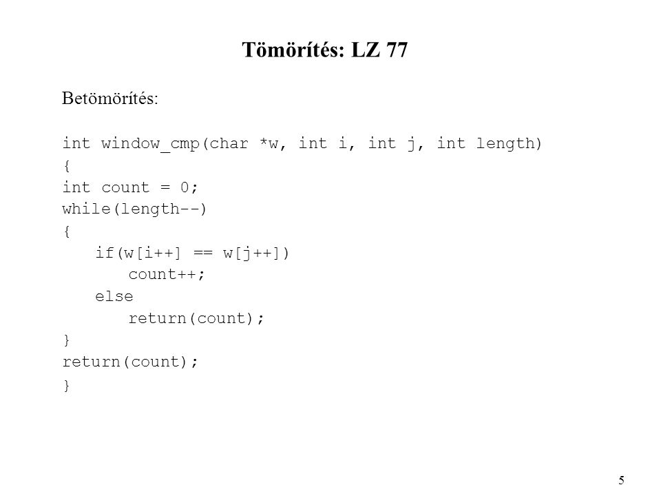 Tömörítés: LZ 77 Betömörítés: int window_cmp(char *w, int i, int j, int length) { int count = 0; while(length--) { if(w[i++] == w[j++]) count++; else return(count); } return(count); } 5