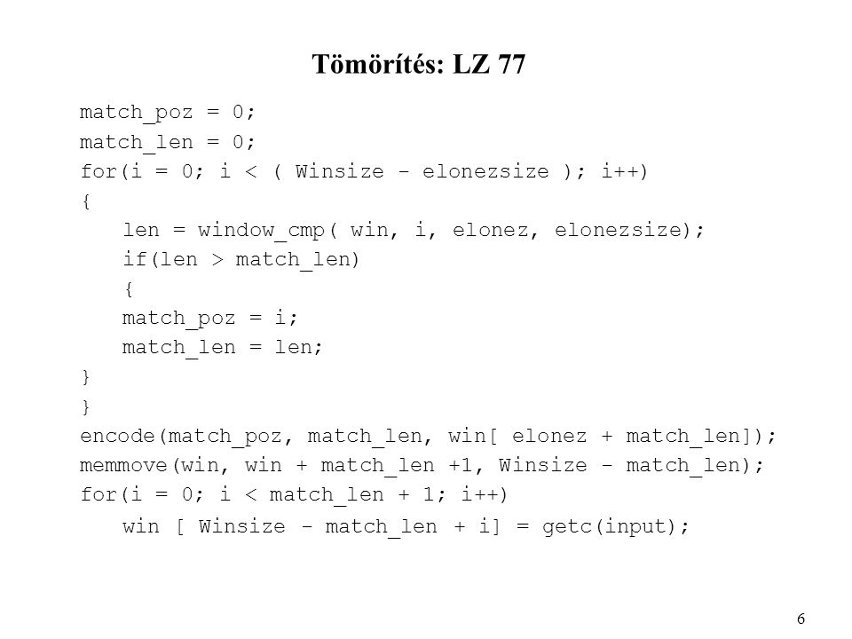Tömörítés: LZ 77 match_poz = 0; match_len = 0; for(i = 0; i < ( Winsize - elonezsize ); i++) { len = window_cmp( win, i, elonez, elonezsize); if(len > match_len) { match_poz = i; match_len = len; } encode(match_poz, match_len, win[ elonez + match_len]); memmove(win, win + match_len +1, Winsize - match_len); for(i = 0; i < match_len + 1; i++) win [ Winsize - match_len + i] = getc(input); 6