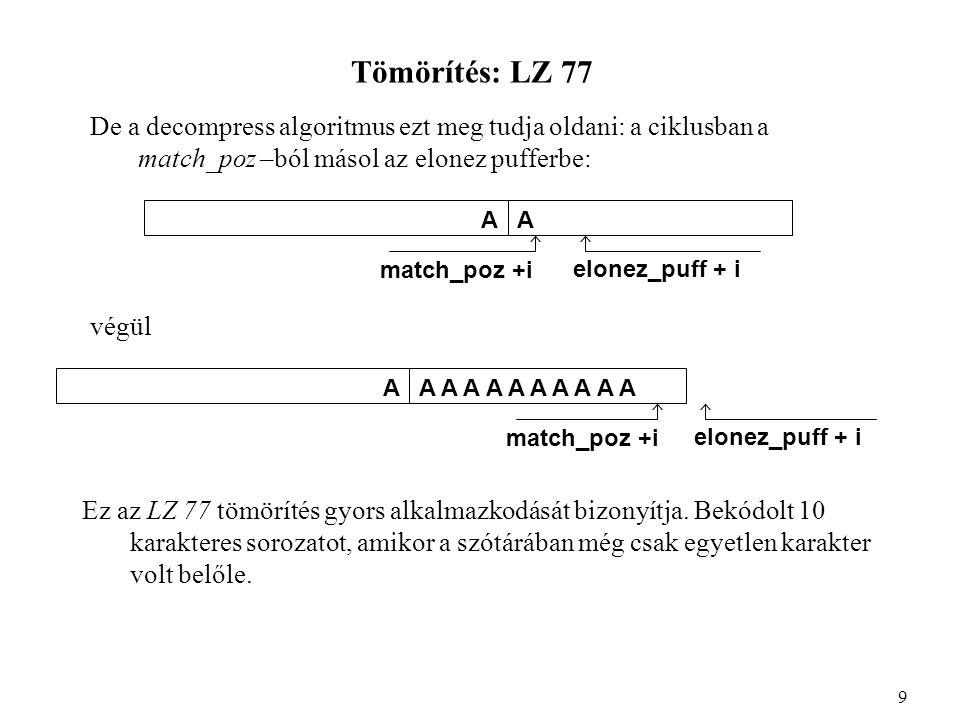 Tömörítés: LZ 78 A tömörítés elve: •adott pozíción vagyunk •megkeressük a szövegben azt a leghosszabb jelsorozatot, ami már benne van a szótárban (kezdetben csak rövidebbek, később hosszabbak), •a tömörített állományba a kódot írjuk ki, •megtalált rész + az őt követő karakter együtt mint egy új jelsorozat bekerül a szótárba új kódértékkel, •a tömörített fájlba kiírja a követő karaktert is, így nem kell a szótárat is hozzáírni, hanem az felépíthető a dekódolás során.