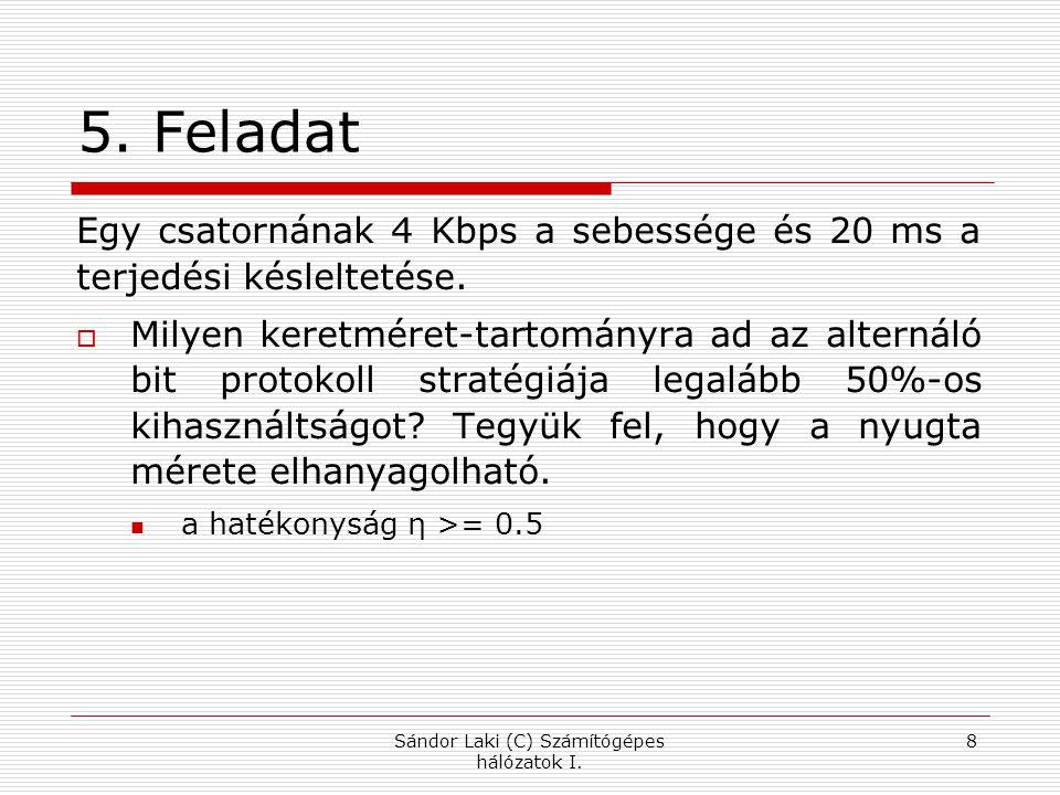 5. Feladat Egy csatornának 4 Kbps a sebessége és 20 ms a terjedési késleltetése.  Milyen keretméret-tartományra ad az alternáló bit protokoll stratég
