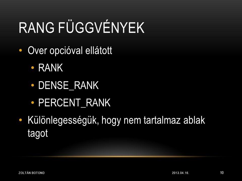 RANG FÜGGVÉNYEK • Over opcióval ellátott • RANK • DENSE_RANK • PERCENT_RANK • Különlegességük, hogy nem tartalmaz ablak tagot 2013.04.16.ZOLTÁN BOTOND