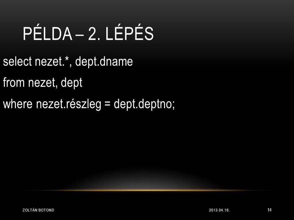 PÉLDA – 2. LÉPÉS select nezet.*, dept.dname from nezet, dept where nezet.részleg = dept.deptno; 2013.04.16.ZOLTÁN BOTOND 14