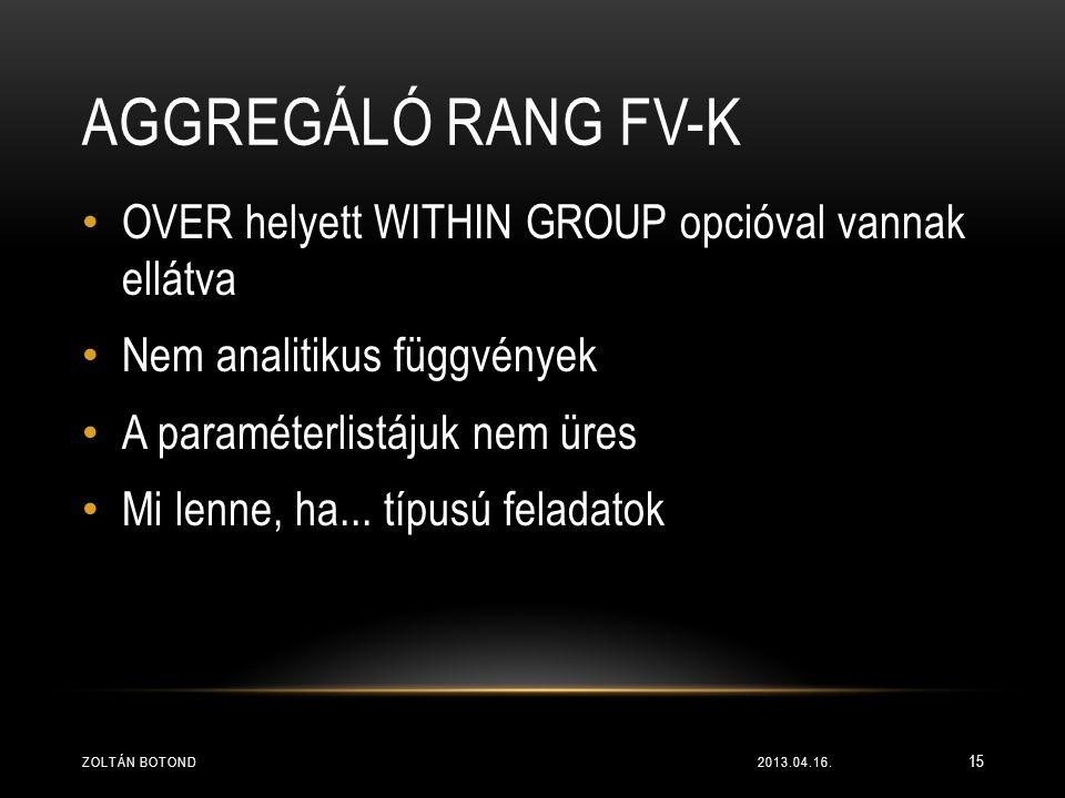 AGGREGÁLÓ RANG FV-K • OVER helyett WITHIN GROUP opcióval vannak ellátva • Nem analitikus függvények • A paraméterlistájuk nem üres • Mi lenne, ha... t