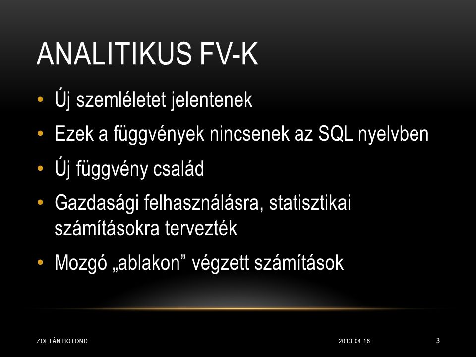 ANALITIKUS FV-K • Új szemléletet jelentenek • Ezek a függvények nincsenek az SQL nyelvben • Új függvény család • Gazdasági felhasználásra, statisztika