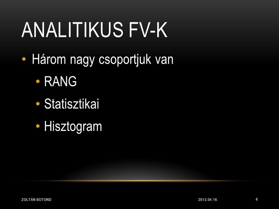 ANALITIKUS FV-K • Három nagy csoportjuk van • RANG • Statisztikai • Hisztogram 2013.04.16.ZOLTÁN BOTOND 4