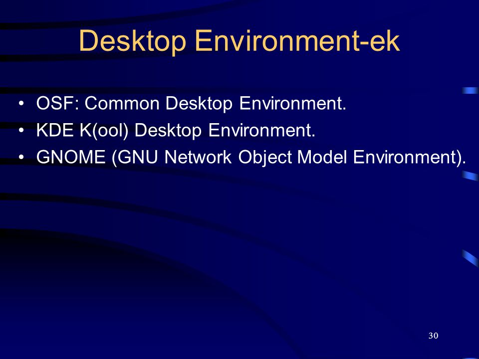 30 Desktop Environment-ek •OSF: Common Desktop Environment. •KDE K(ool) Desktop Environment. •GNOME (GNU Network Object Model Environment).