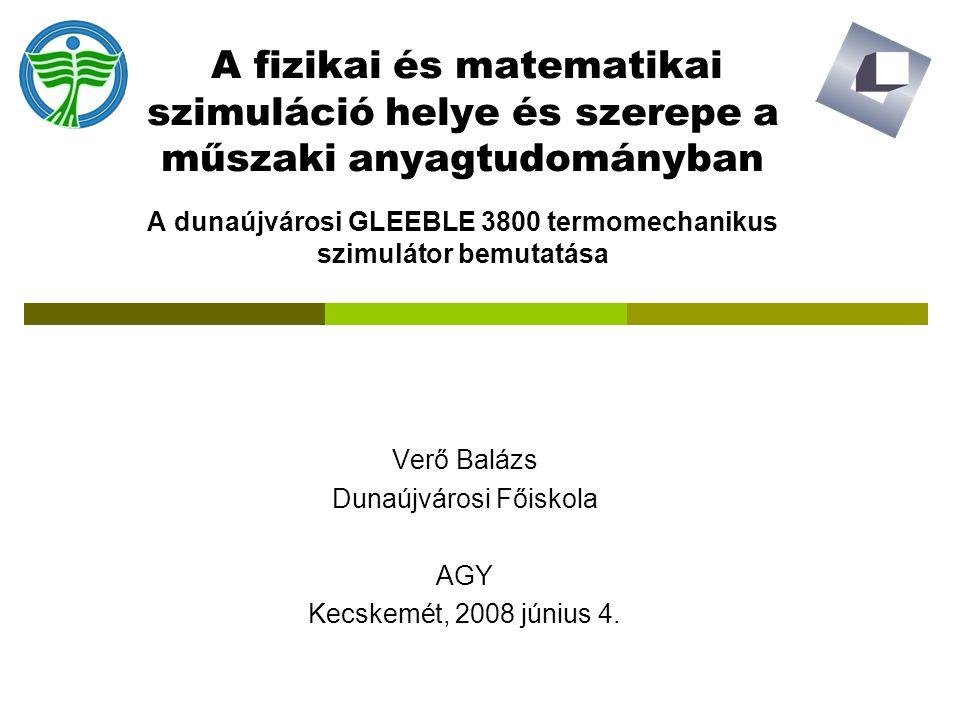 A fizikai és matematikai szimuláció helye és szerepe a műszaki anyagtudományban A dunaújvárosi GLEEBLE 3800 termomechanikus szimulátor bemutatása Verő