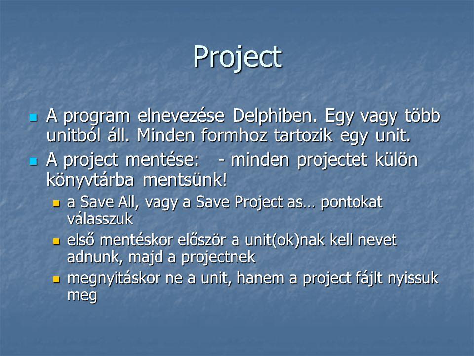 Project  A program elnevezése Delphiben. Egy vagy több unitból áll. Minden formhoz tartozik egy unit.  A project mentése: - minden projectet külön k