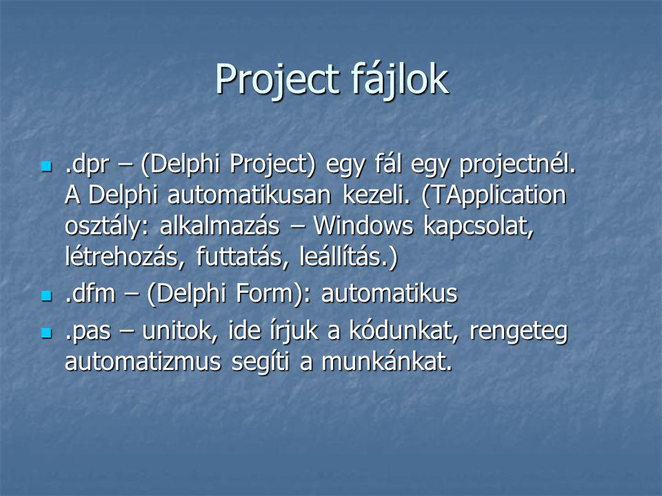 Project fájlok .dpr – (Delphi Project) egy fál egy projectnél. A Delphi automatikusan kezeli. (TApplication osztály: alkalmazás – Windows kapcsolat,