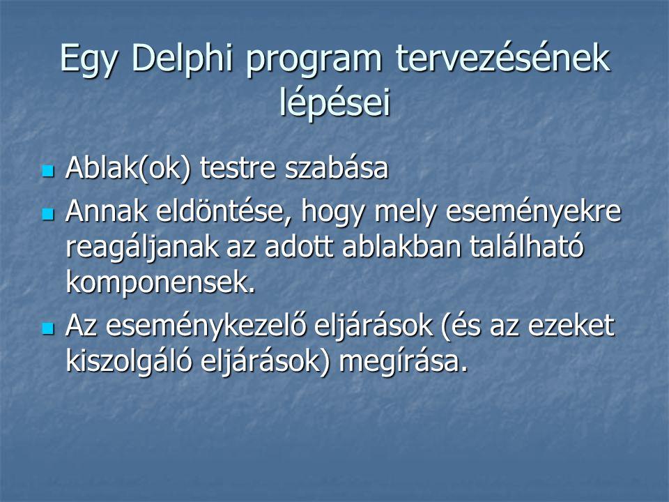 Egy Delphi program tervezésének lépései  Ablak(ok) testre szabása  Annak eldöntése, hogy mely eseményekre reagáljanak az adott ablakban található komponensek.