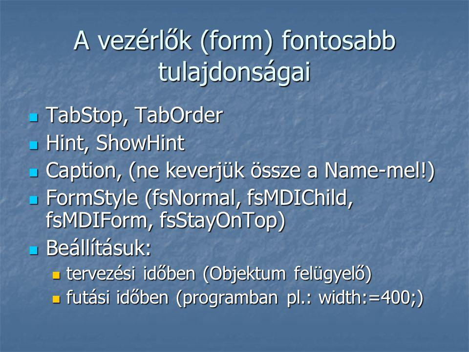 A vezérlők (form) fontosabb tulajdonságai  TabStop, TabOrder  Hint, ShowHint  Caption, (ne keverjük össze a Name-mel!)  FormStyle (fsNormal, fsMDIChild, fsMDIForm, fsStayOnTop)  Beállításuk:  tervezési időben (Objektum felügyelő)  futási időben (programban pl.: width:=400;)
