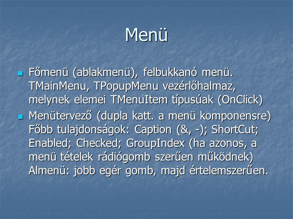 Menü  Főmenü (ablakmenü), felbukkanó menü. TMainMenu, TPopupMenu vezérlőhalmaz, melynek elemei TMenuItem típusúak (OnClick)  Menütervező (dupla katt