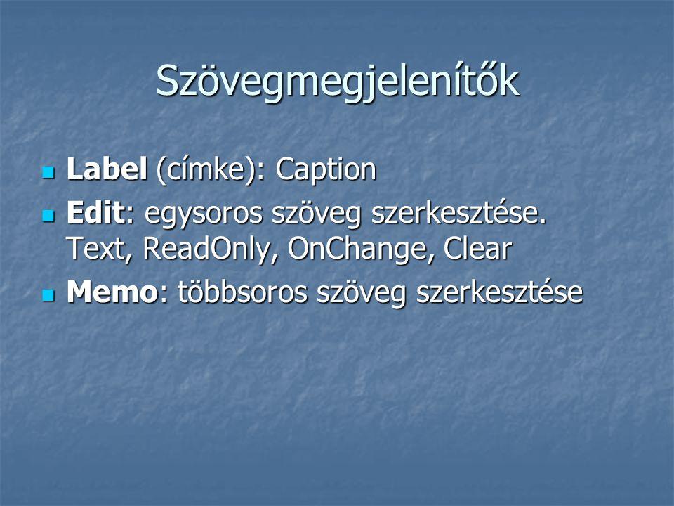 Szövegmegjelenítők  Label (címke): Caption  Edit: egysoros szöveg szerkesztése. Text, ReadOnly, OnChange, Clear  Memo: többsoros szöveg szerkesztés