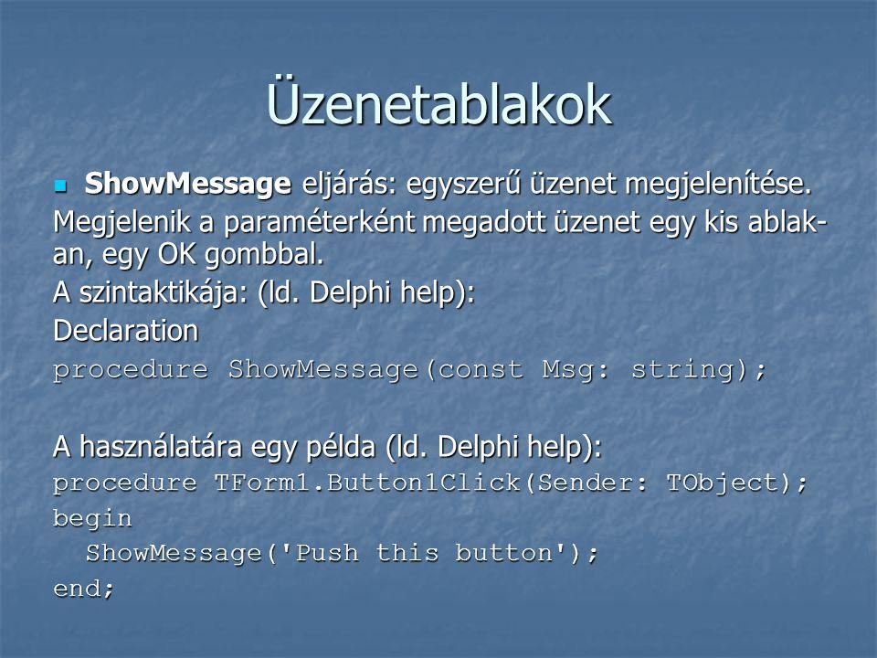 Üzenetablakok  ShowMessage eljárás: egyszerű üzenet megjelenítése. Megjelenik a paraméterként megadott üzenet egy kis ablak- an, egy OK gombbal. A sz