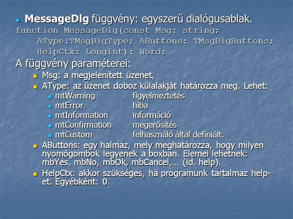  MessageDlg függvény: egyszerű dialógusablak. function MessageDlg(const Msg: string; AType:TMsgDlgType; AButtons: TMsgDlgButtons; AType:TMsgDlgType;