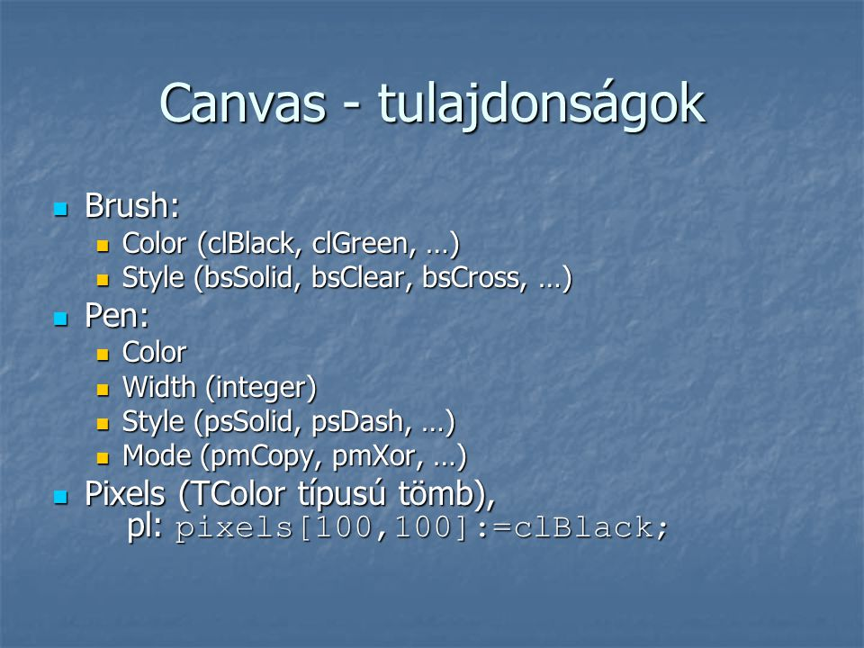 Canvas - tulajdonságok  Brush:  Color (clBlack, clGreen, …)  Style (bsSolid, bsClear, bsCross, …)  Pen:  Color  Width (integer)  Style (psSolid