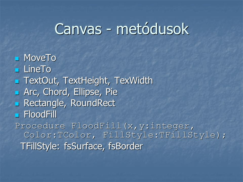 Canvas - metódusok  MoveTo  LineTo  TextOut, TextHeight, TexWidth  Arc, Chord, Ellipse, Pie  Rectangle, RoundRect  FloodFill Procedure FloodFill