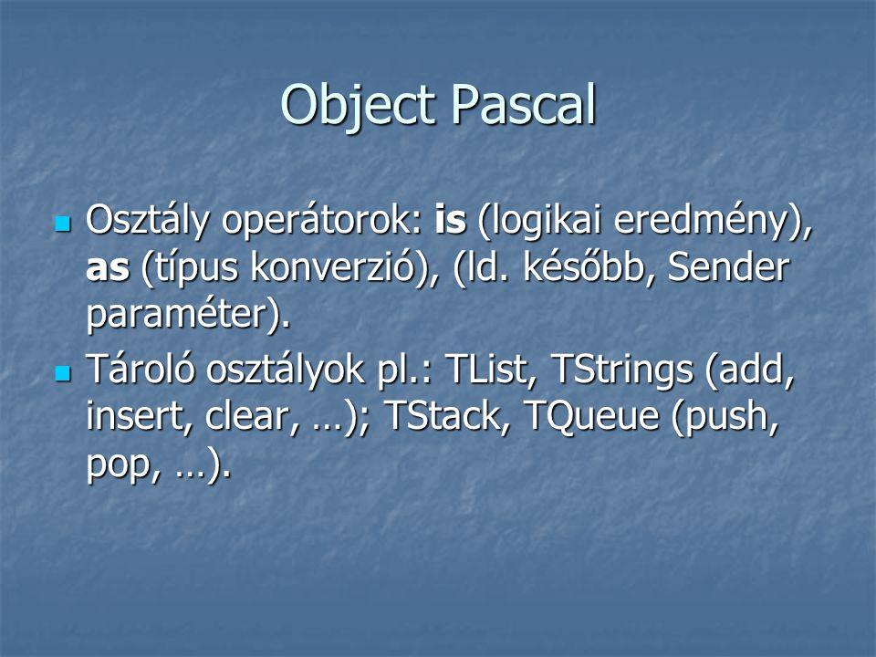 Object Pascal  Osztály operátorok: is (logikai eredmény), as (típus konverzió), (ld. később, Sender paraméter).  Tároló osztályok pl.: TList, TStrin