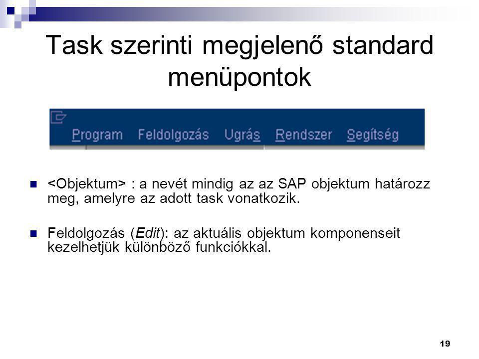 19 Task szerinti megjelenő standard menüpontok  : a nevét mindig az az SAP objektum határozz meg, amelyre az adott task vonatkozik.  Feldolgozás (Ed