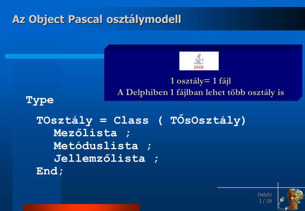 Delphi Delphi I / 16 Type TOsztály = Class ( TŐsOsztály) Mezőlista ; Metóduslista ; Jellemzőlista ; End; Az Object Pascal osztálymodell 1 osztály= 1 f