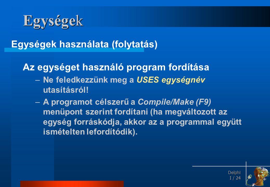 Delphi Delphi I / 24 Egységek Az egységet használó program fordítása –Ne feledkezzünk meg a USES egységnév utasításról! –A programot célszerű a Compil