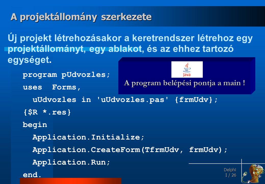 Delphi Delphi I / 26 Új projekt létrehozásakor a keretrendszer létrehoz egy projektállományt, egy ablakot, és az ehhez tartozó egységet. program pUdvo