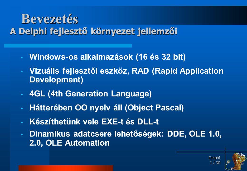 Delphi Delphi I / 30 Bevezetés • Windows-os alkalmazások (16 és 32 bit) • Vizuális fejlesztői eszköz, RAD (Rapid Application Development) • 4GL (4th G