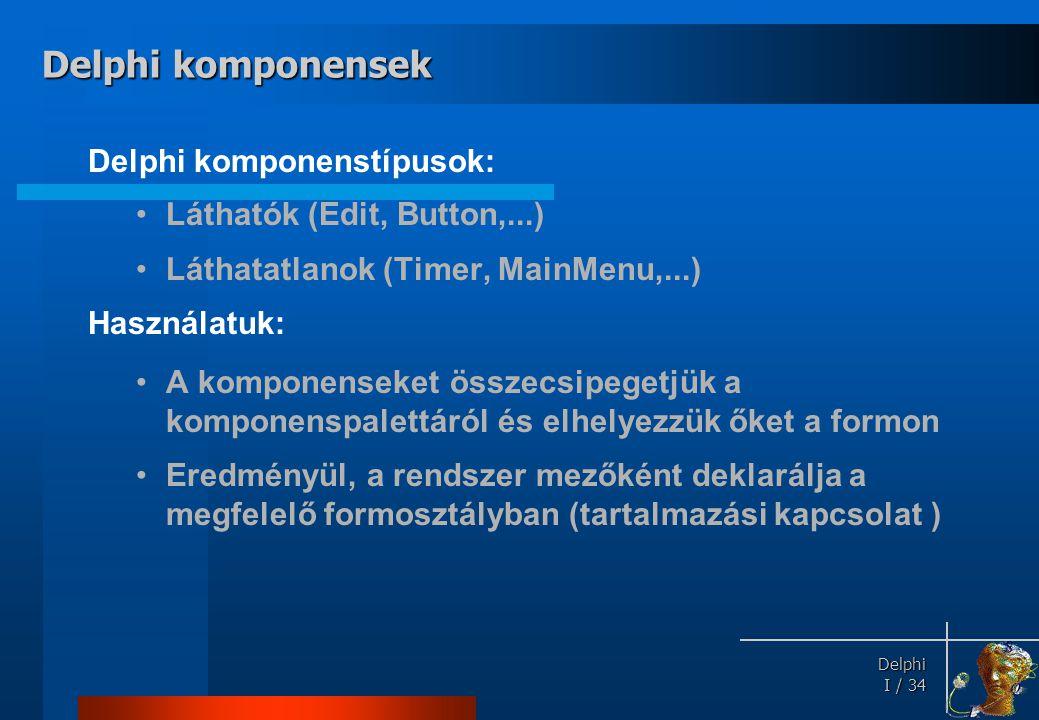 Delphi Delphi I / 34 Delphi komponenstípusok: •Láthatók (Edit, Button,...) •Láthatatlanok (Timer, MainMenu,...) Használatuk: •A komponenseket összecsi